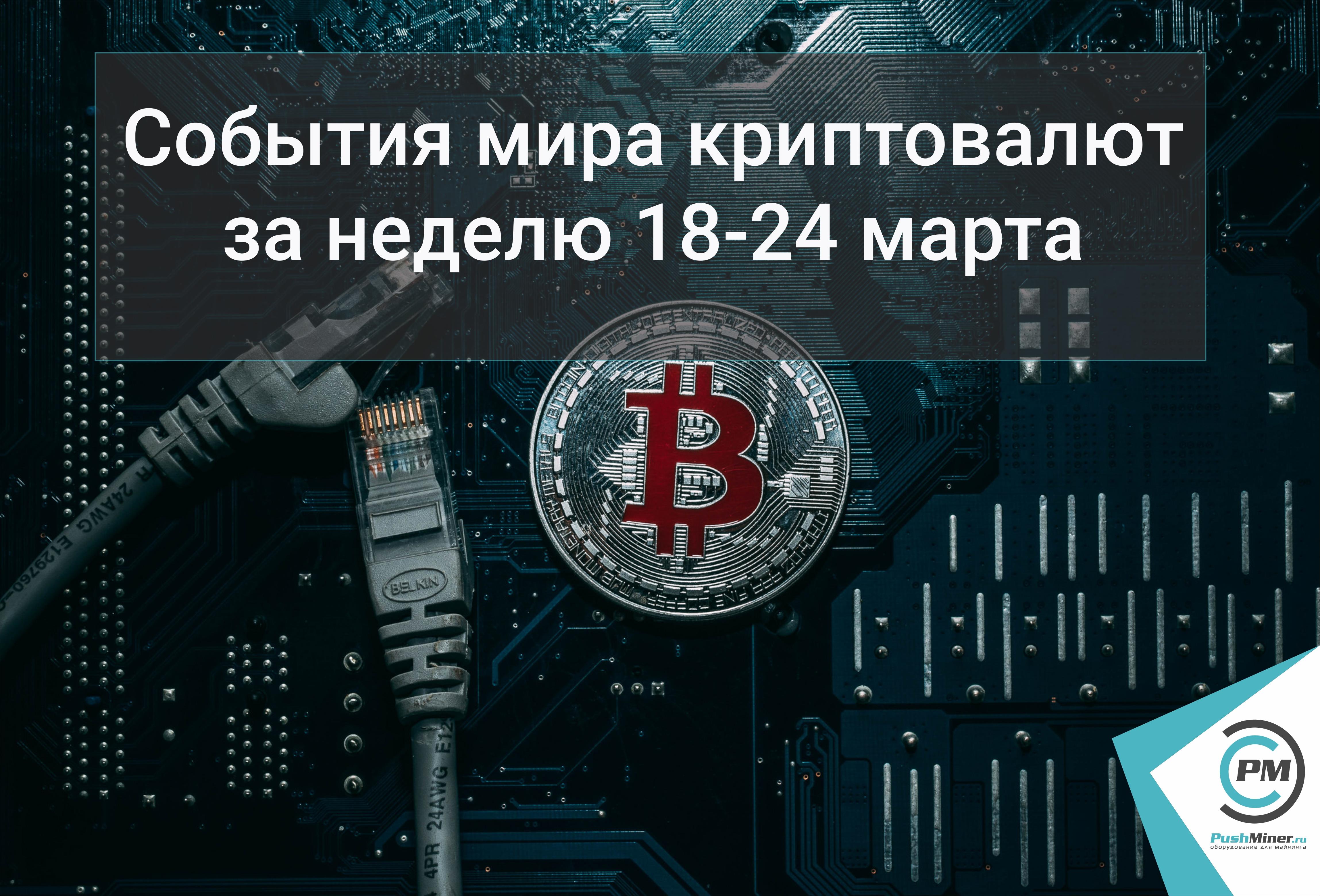 События мира криптовалют за неделю 18-24 марта