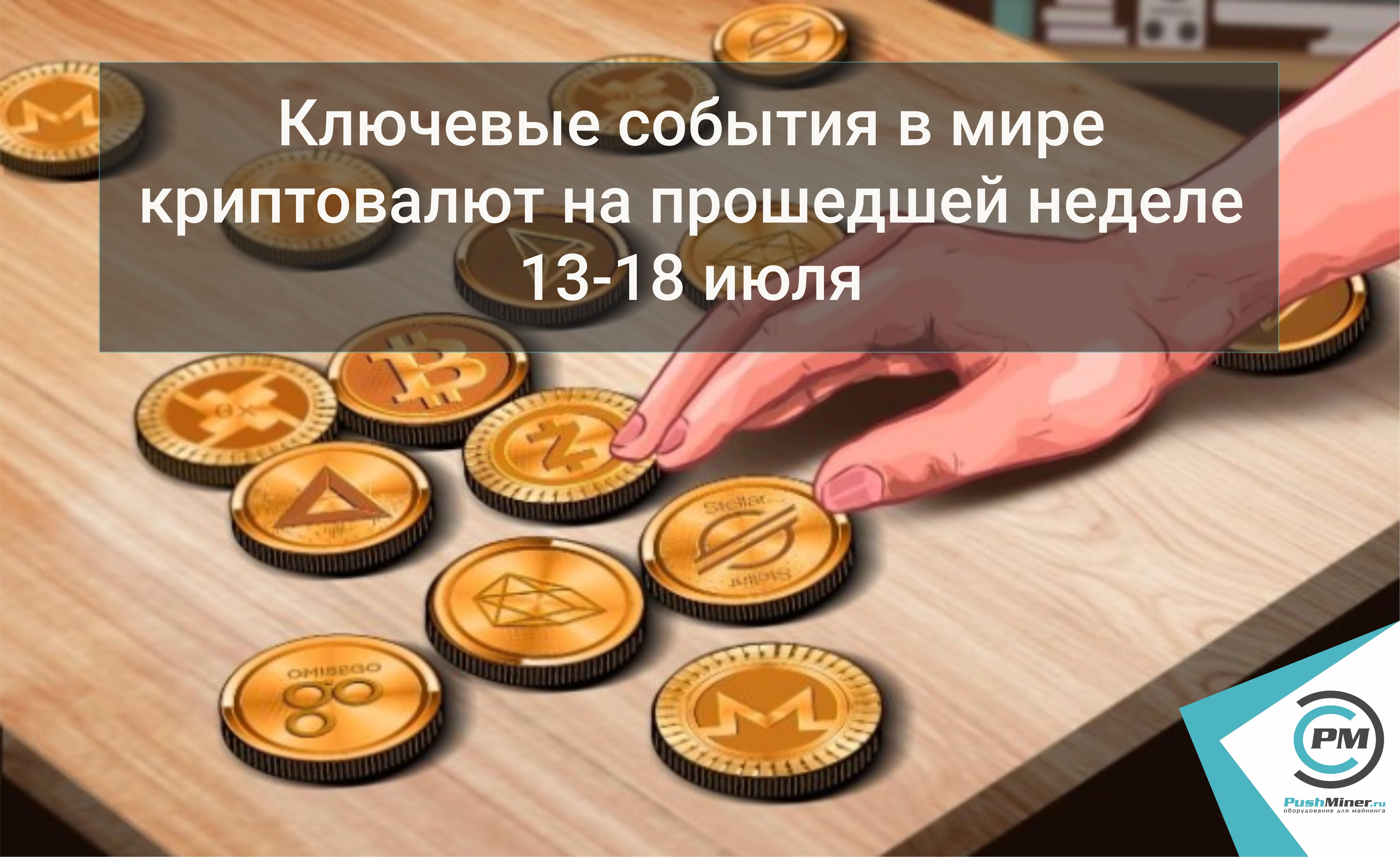 Ключевые события в мире криптовалют на прошедшей неделе 13-18 июля