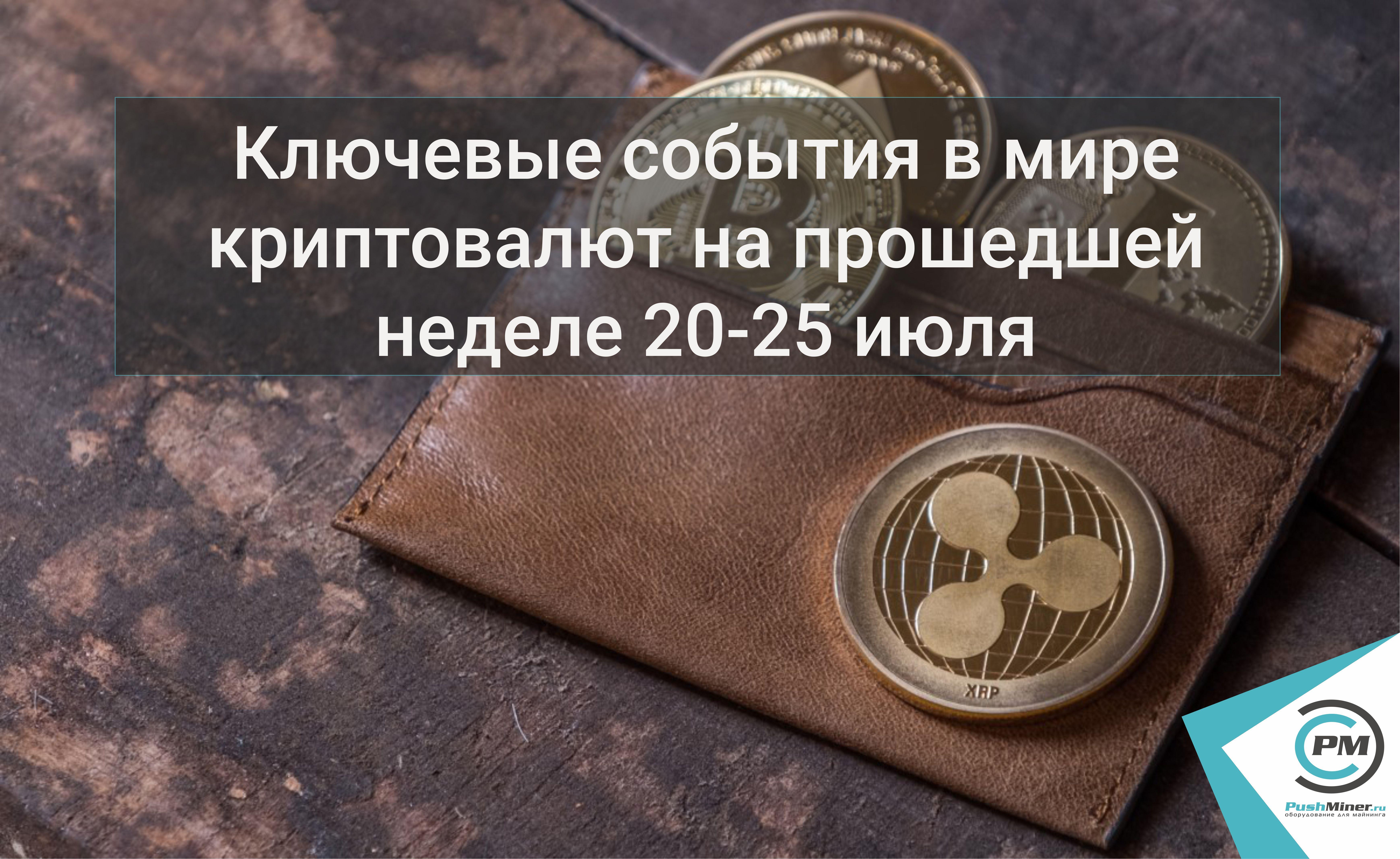 Ключевые события в мире криптовалют на прошедшей неделе 20-25 июля