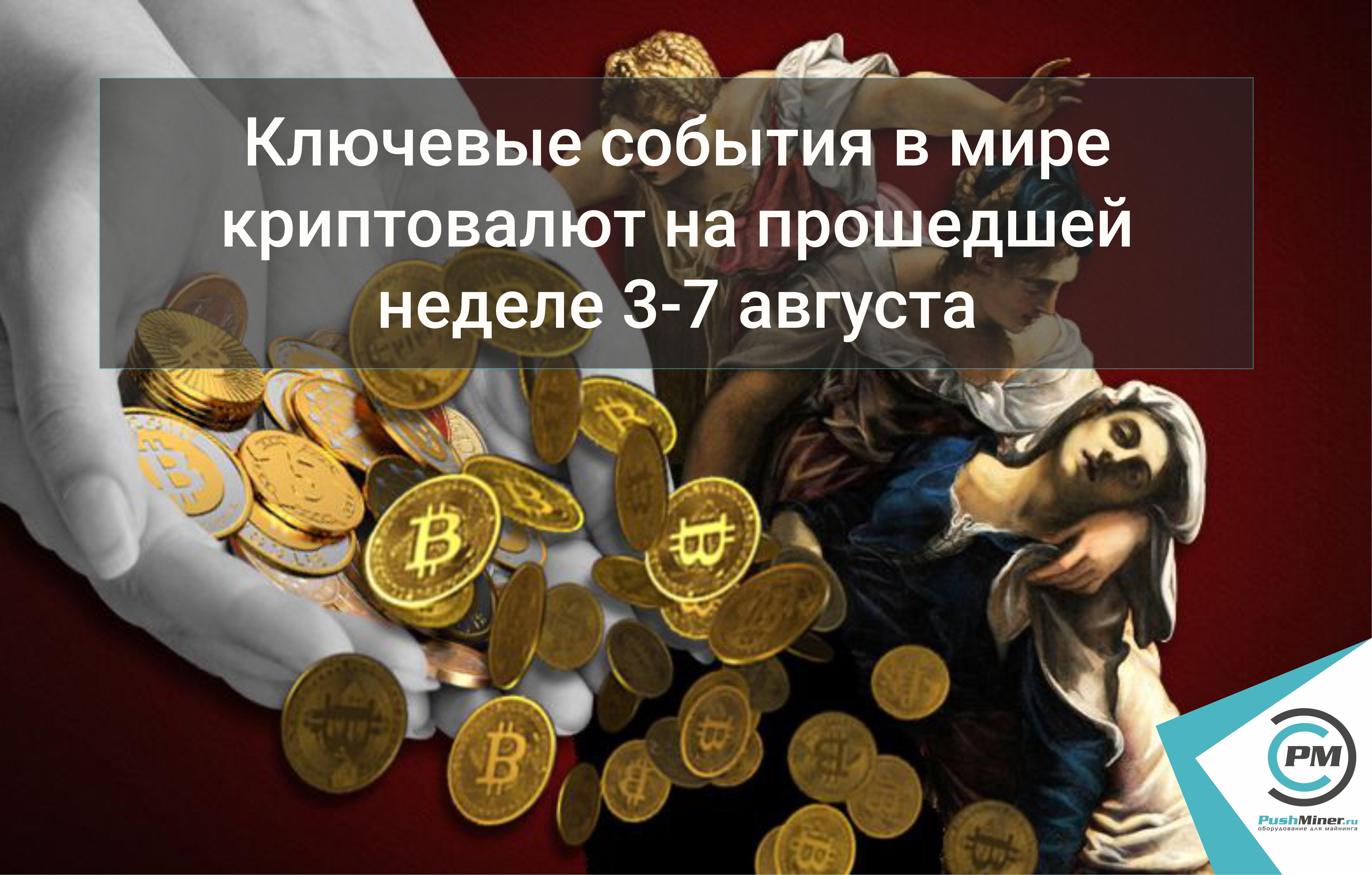 Ключевые события в мире криптовалют на прошедшей неделе 3-7 августа