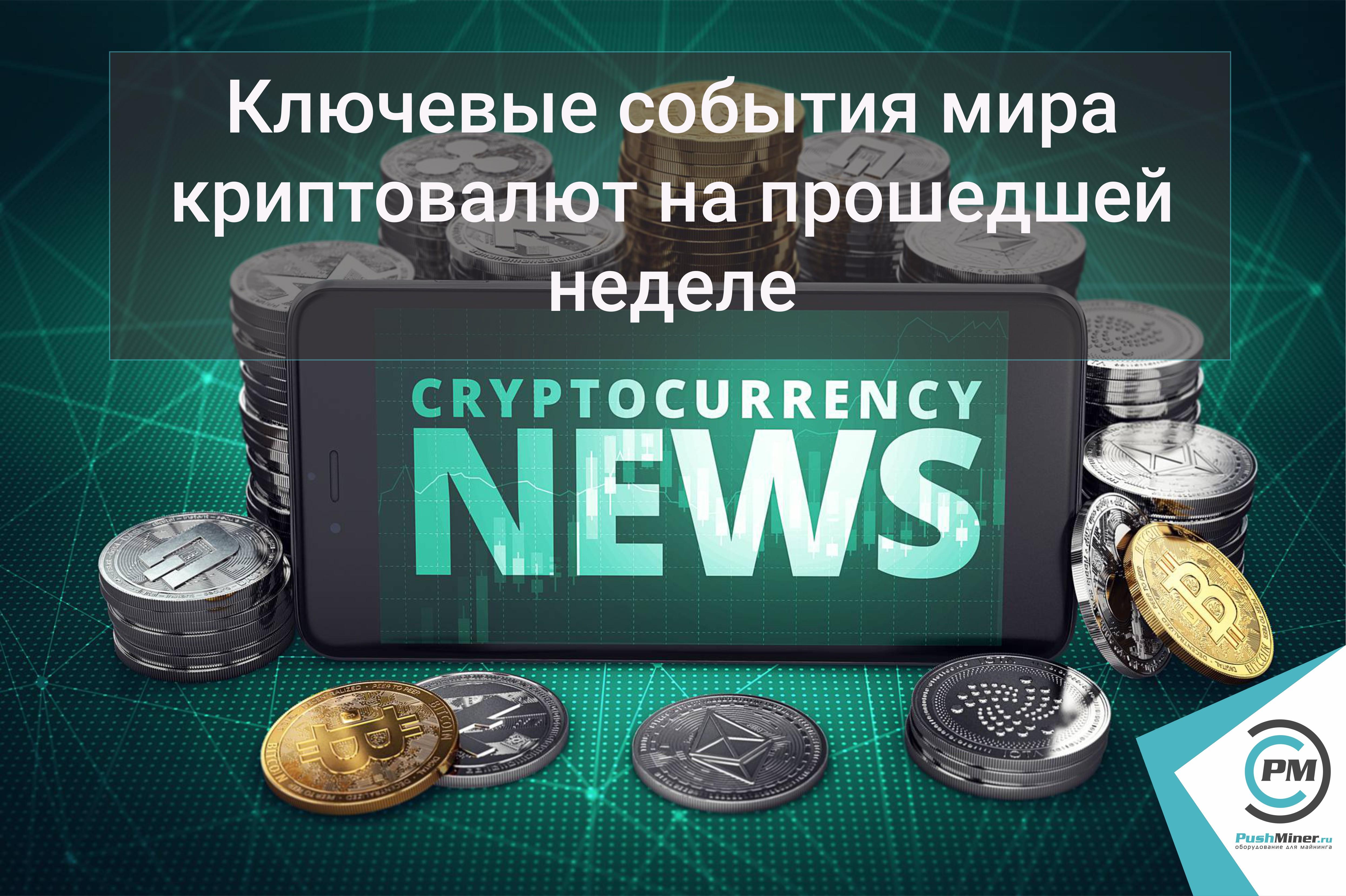 Ключевые события мира криптовалют на прошедшей неделе